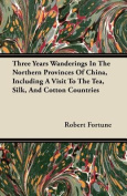 Three Years Wanderings in the Northern Provinces of China, Including a Visit to the Tea, Silk, and Cotton Countries
