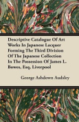 Descriptive Catalogue of Art Works in Japanese Lacquer Forming the Third Division of the Japanese Collection in the Possession of James L. Bowes, Esq,