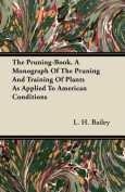 The Pruning-Book. a Monograph of the Pruning and Training of Plants as Applied to American Conditions