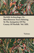 Norfolk Archaeology; Or, Miscellaneous Tracts Relating to the Antiquities of the County of Norfolk Vol. XIII.