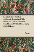 Lambs Safely Folded - Authentic Records of the Power of Divine Grace in the Hearts of Children, Early Called Home