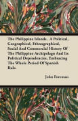 The Philippine Islands. a Political, Geographical, Ethnographical, Social and Commercial History of the Philippine Archipelago and Its Political Depen