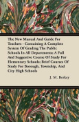 The New Manual and Guide for Teachers - Containing a Complete System of Grading the Public Schools in All Departments; A Full and Suggestive Course of