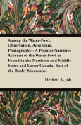 Among the Water-Fowl, Observation, Adventure, Photography - A Popular Narrative Account of the Water-Fowl as Found in the Northern and Middle States a
