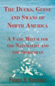 The Ducks, Geese and Swans of North America - A Vade Mecum for the Naturalist and the Sportsman