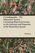 Crystallography - The Monoclinic System - Containing Historical Articles on the Structure and Properties of the Monoclinic System