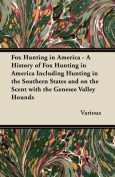 Fox Hunting in America - A History of Fox Hunting in America Including Hunting in the Southern States and on the Scent with the Genesee Valley Hounds