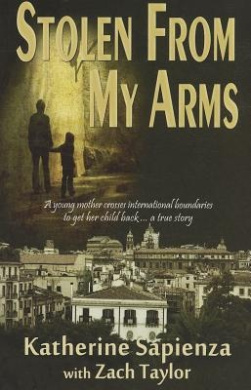 Stolen from My Arms: A Young Mother Crosses International Boundaries to Get Her Child Back... a True Story