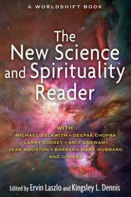 The New Science and Spirituality Reader: Leading Thinkers on Conscious Evolution, Quantum Consciousness, and the Nonlocal Mind