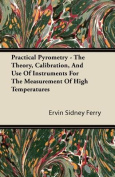 Practical Pyrometry - The Theory, Calibration, and Use of Instruments for the Measurement of High Temperatures