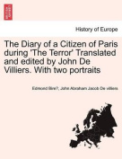 The Diary of a Citizen of Paris During 'The Terror' Translated and Edited by John de Villiers. with Two Portraits Vol. II.