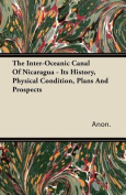 The Inter-Oceanic Canal of Nicaragua - Its History, Physical Condition, Plans and Prospects