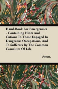Hand-Book for Emergencies - Containing Hints and Cutions to Those Engaged in Dangerous Occupations, and to Sufferers by the Common Casualites of Life