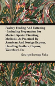 Poultry Feeding And Fattening - Including Preparation For Market, Special Finishing Methods As Practiced By American And Foreign Experts, Handling Broilers, Capons, Waterfowl Etc.