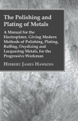 The Polishing And Plating Of Metals; A Manual For The Electroplater, Giving Modern Methods Of Polishing, Plating, Buffing, Oxydizing And Lacquering Metals, For The Progressive Workman