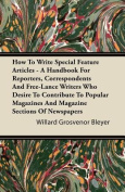 How To Write Special Feature Articles - A Handbook For Reporters, Correspondents And Free-Lance Writers Who Desire To Contribute To Popular Magazines And Magazine Sections Of Newspapers