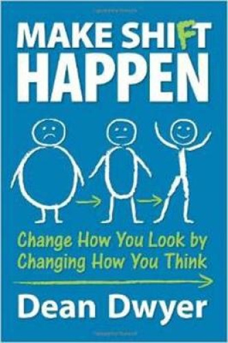 Make Shi(f)t Happen: Change How You Look by Changing How You Think by Dean Dwyer