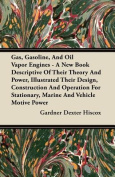 Gas, Gasoline, And Oil Vapor Engines - A New Book Descriptive Of Their Theory And Power, Illustrated Their Design, Construction And Operation For stationery , Marine And Vehicle Motive Power