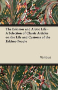 The Eskimos and Arctic Life - A Selection of Classic Articles on the Life and Customs of the Eskimo People