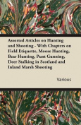 Assorted Articles on Hunting and Shooting - With Chapters on Field Etiquette, Moose Hunting, Bear Hunting, Punt Gunning, Deer Stalking in Scotland and Inland Marsh Shooting