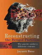 Reconstructing the Bengal Partition the Psyche Under a Different Violence