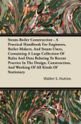 Steam-Boiler Construction - A Practical Handbook For Engineers, Boiler-Makers, And Steam-Users, Containing A Large Collection Of Rules And Data Relating To Recent Practice In The Design, Construction, And Working Of All Kinds Of stationery
