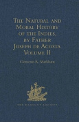 The Natural and Moral History of the Indies, by Father Joseph de Acosta: Reprinted from the English Translated Edition of Edward Grimeston, 1604 Volume II