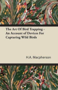 The Art Of Bird Trapping - An Account of Devices For Capturing Wild Birds