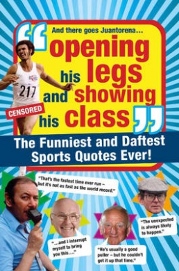 Opening His Legs and Showing His Class: The Funniest and Daftest Sports Quotes Ever