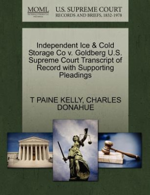 Independent Ice & Cold Storage Co V. Goldberg U.S. Supreme Court Transcript of Record with Supporting Pleadings