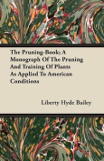 The Pruning-Book - A Monograph Of The Pruning And Training Of Plants As Applied To American Conditions