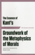 The Essence of Kant's Groundwork of the Metaphysics of Morals