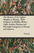 The History of the Lighter Weights in Boxing - With Chapters on Middle, Welter, Light, Feather, Bantam and Flyweight Categories in Europe and America