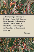 A Heavyweight History of Boxing - From 18th Century Bare-Knuckle Fights to the Million Dollar Bouts of the 1950s - Heavyweight to Flyweight in Europe and America