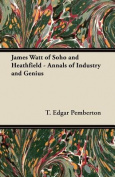 James Watt of Soho and Heathfield - Annals of Industry and Genius