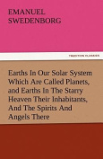 Earths in Our Solar System Which Are Called Planets, and Earths in the Starry Heaven Their Inhabitants, and the Spirits and Angels There