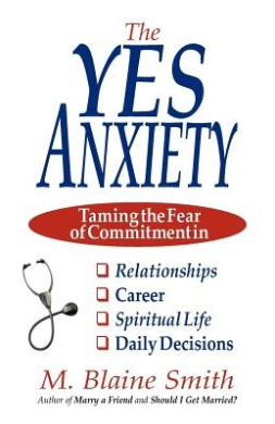 The Yes Anxiety: Taming the Fear of Commitment in Relationships, Career, Spiritual Life and Daily Decisions