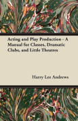 Acting and Play Production - A Manual for Classes, Dramatic Clubs, and Little Theatres