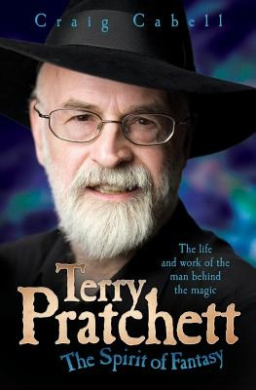 Terry Pratchett: The Spirit of Fantasy: The Life and Work of the Man Behind the Magic