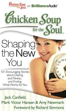 Chicken Soup for the Soul: Shaping the New You: 101 Encouraging Stories about Dieting and Fitness...and Finding What Works for You (Chicken Soup for the Soul)