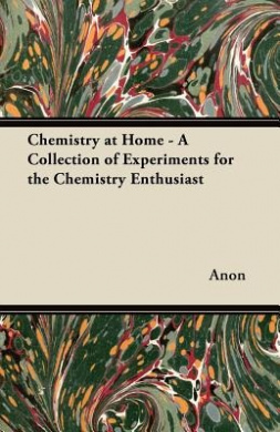 Chemistry at Home - A Collection of Experiments for the Chemistry Enthusiast
