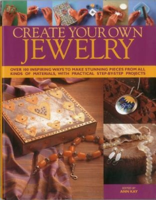 Create Your Own Jewellery: Over 100 Inspiring Ways to Make Stunning Pieces from All Kinds of Materials, with Practical Step-by-step Projects