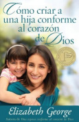 Como Criar A una Hija Conforme al Corazon de Dios = Raising a Dughter After God's Own Heart [Spanish]
