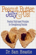 Peanut Butter, Jelly & Us! Practical Faith-Based Principles for Strengthening Families