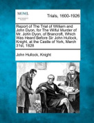 Report of the Trial of William and John Dyon, for the Wilful Murder of Mr. John Dyon, of Brancroft, Which Was Heard Before Sir John Hullock, Knight, at the Castle of York, March 31st, 1828