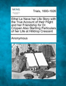 Ethel Le Neve Her Life Story with the True Account of Their Flight and Her Friendship for Dr. Crippen Also Startling Particulars of Her Life at Hilldrop Crescent