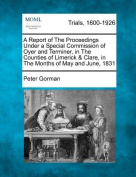 A Report of the Proceedings Under a Special Commission of Oyer and Terminer, in the Counties of Limerick & Clare, in the Months of May and June, 1831