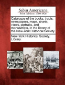 Catalogue of the Books, Tracts, Newspapers, Maps, Charts, Views, Portraits, and Manuscripts, in the Library of the New-York Historical Society.