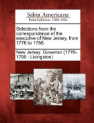 Selections from the Correspondence of the Executive of New Jersey, from 1776 to 1786.