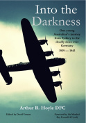 Into the Darkness - One young Australian airman's jorney from Sydney to the deadly skies over Germany 1939-1945